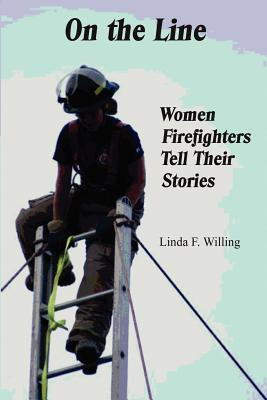 On the Line: Women Firefighters Tell Their Stories Linda Frances Willing