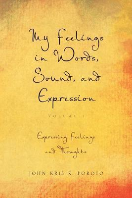 My Feelings in Words, Sound, and Expression: Volume 1 Expressing Feelings and Thoughts  by  John Kris K. Poroto