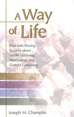A Way of Life: Four Faith-Sharing Sessions about Sacrificial Giving, Stewardship, and Grateful Caretaking  by  Joseph M. Champlin
