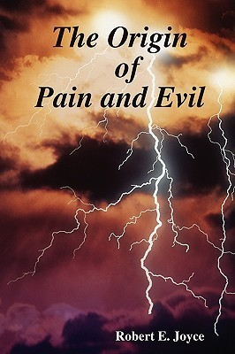 The Origin of Pain and Evil  by  Robert E. Joyce