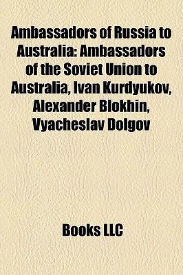 Ambassadors of Russia to Australia: Ambassadors of the Soviet Union to Australia, Ivan Kurdyukov, Alexander Blokhin, Vyacheslav Dolgov Books LLC