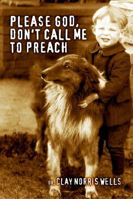 Please God, Dont Call Me to Preach  by  Clay Norris Wells