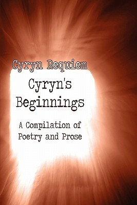 Cyryns Beginnings: A Compilation of Poetry and Prose Cyryn Requiem