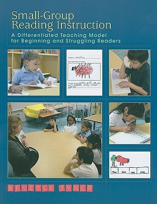 Small-Group Reading Instruction: A Differentiated Teaching Model for Beginning and Struggling Readers  by  Beverly Tyner