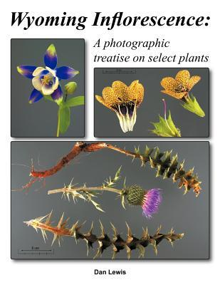 Wyoming Inflorescence: A Photographic Treatise on Select Plants Dan Lewis