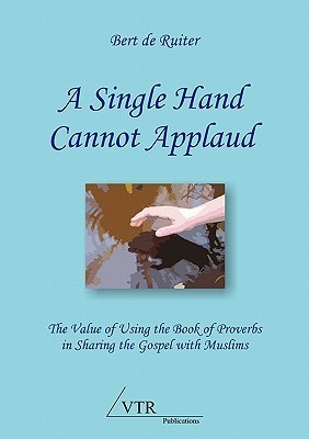 A Single Hand Cannot Applaud: The Value of Using the Book of Proverbs in Sharing the Gospel with Muslims Bert de Ruiter
