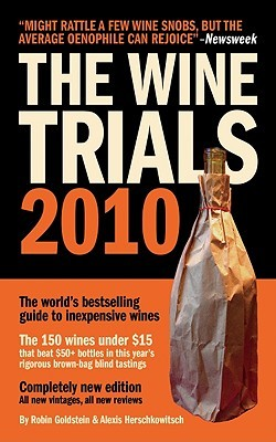 The Wine Trials 2010: The worlds bestselling guide to inexpensive wines, with the 150 winning wines under $15 from the latest vintages Robin Goldstein