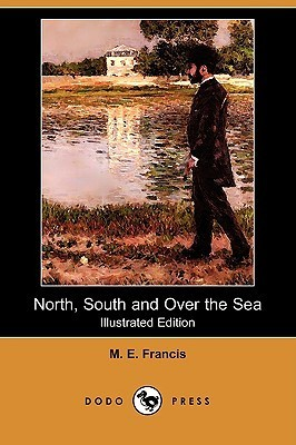 North, South and Over the Sea (Illustrated Edition) M. E. Francis