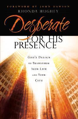 Desperate for His Presence: Gods Design to Transform Your Life and Your City  by  Rhonda Hughey
