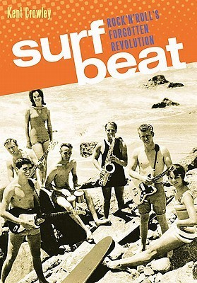 Surf Beat: Rock n Rolls Forgotten Revolution  by  Kent Crowley