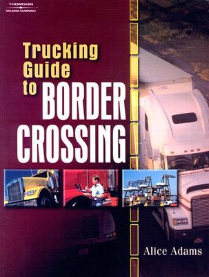 Trucking Guide to Border Crossing: A NAFTA Guidebook for North American Truckers  by  Alice  Adams