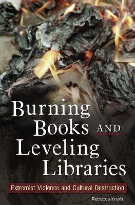 Burning Books and Leveling Libraries: Extremist Violence and Cultural Destruction  by  Rebecca Knuth