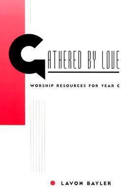 Gathered Love: Worship Resources for Year C by Lavon Bayler