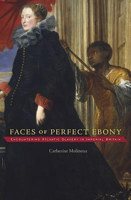 Faces of Perfect Ebony: Encountering Atlantic Slavery in Imperial Britain Catherine Molineux