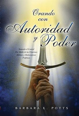 Orando Con Autoridad y Poder: Tomando el Control Por Medio de las Oraciones Biblicas y Declaraciones Profeticas  by  Barbara L. Potts