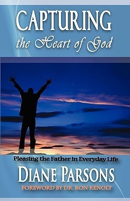 Capturing the Heart of God: Pleasing the Father in Everyday Life Diane Parsons