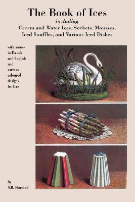 Book of Ices, Including Cream and Water Ices, Sorbets, Mousses, Iced Souffles, and Various Iced Dishes A.B. Marshall