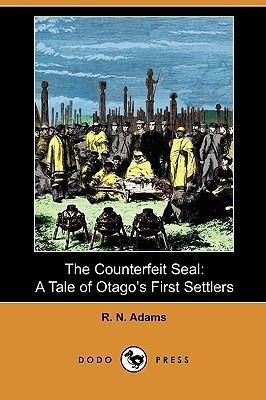 The Counterfeit Seal: A Tale of Otagos First Settlers Robert Noble Adams
