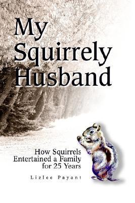 My Squirrely Husband: How Squirrels Entertained a Family for 25 Years  by  Lizlee Payant