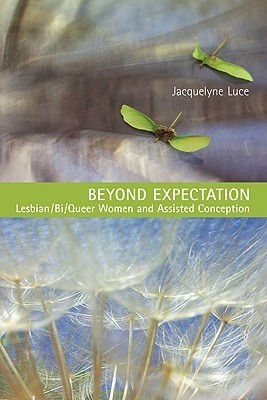 Beyond Expectation: Lesbian/Bi/Queer Women and Assisted Conception  by  Jacquelyne Luce