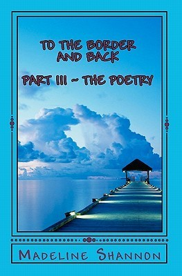 To the Border and Back: Part III the Poetry  by  Madeline Shannon