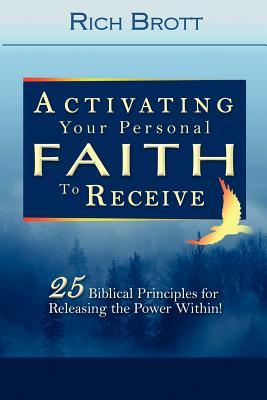 Activating Your Personal Faith to Receive: 25 Biblical Principles for Releasing the Power Within! Rich Brott