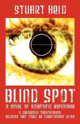 Blind Spot: A Novel of Scientific Espionage - A Dangerous Technological Advance That Could Be Frighteningly Close Stuart Held