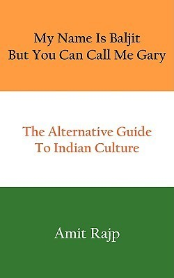 My Name Is Baljit But You Can Call Me Gary: The Alternative Guide to Indian Culture  by  Amit Rajp