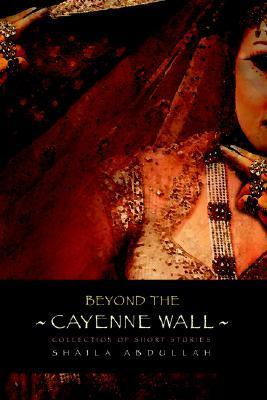 Beyond the Cayenne Wall: Collection of Short Stories  by  Shaila M. Abdullah
