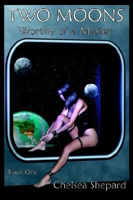 Two Moons: Worthy of a Master - The Making of a Perfect Slave Chelsea Shepard