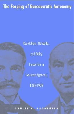 The Forging of Bureaucratic Autonomy: Reputations, Networks, and Policy Innovation in Executive Agencies, 1862-1928 Daniel P. Carpenter