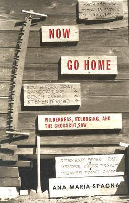 Now Go Home: Wilderness, Belonging, and the Crosscut Saw Ana Maria Spagna