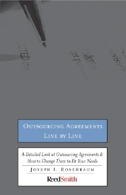 Outsourcing Agreements Line By Line: A Detailed Look At Outsourcing Agreements & How To Change Them To Fit Your Needs Joseph I. Rosenbaum