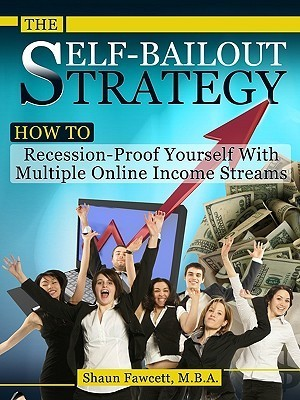 The Self-Bailout Strategy - How to Recession-Proof Yourself with Multiple Online Income Streams  by  Shaun Fawcett