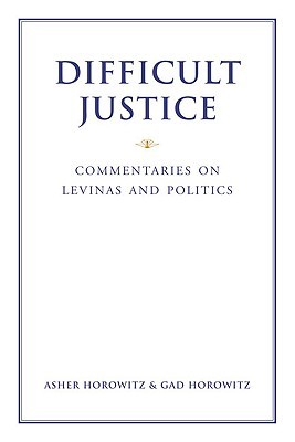 Difficult Justice: Commentaries on Levinas and Politics  by  Asher Horowitz
