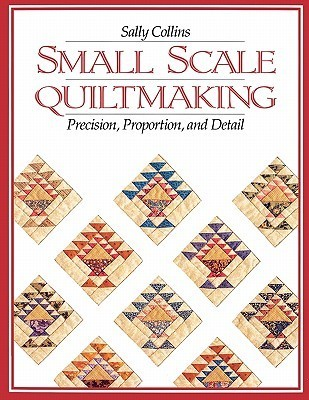 Small Scale Quiltmaking. Precision, Proportion, and Detail - Print on Demand Edition  by  Sally Collins