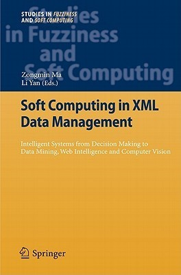 Soft Computing In Xml Data Management: Intelligent Systems From Decision Making To Data Mining, Web Intelligence And Computer Vision  by  Zongmin Ma