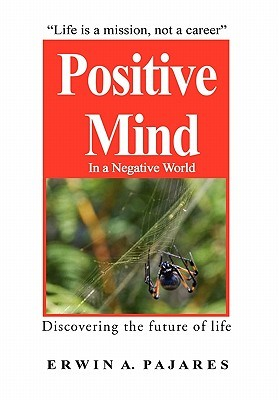 Positive Mind in a negative World: Discovering the future of life  by  Erwin Pajares
