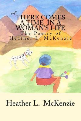 There Comes a Time in a Womans Life: The Poetry of Heather L. McKenzie Heather L. McKenzie