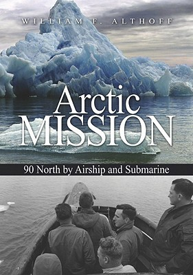 Arctic Mission: 90 North  by  Airship and Submarine by William F. Althoff