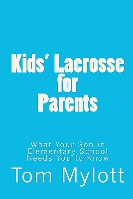 Kids Lacrosse for Parents: : What Your Son in Elementary School Needs You to Know  by  Tom Mylott
