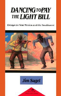 Dancing to Pay the Light Bill: Essays on New Mexico and the Southwest  by  Jim Sagel