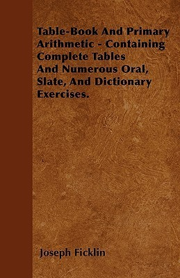 Table-Book and Primary Arithmetic - Containing Complete Tables and Numerous Oral, Slate, and Dictionary Exercises  by  Joseph Ficklin