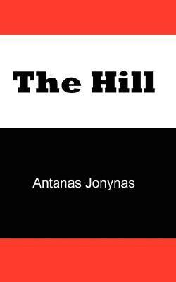 The Hill: The Story of a Teenage Lithuanian Boy During World War II, or The Thoughts of a Jewish Physician Before His Patients and Neighbors Murdered Him and His Family During the Holocaust Antanas Jonynas