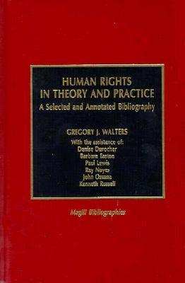 Human Rights in Theory and Practice: A Selected and Annotated Bibliography Gregory J. Walters