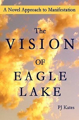The Vision of Eagle Lake a Novel Approach to Manifestation  by  P.J. Kates