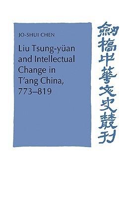 Liu Tsung-Yuan and Intellectual Change in TAng China, 773 819 Jo-Shui Chen