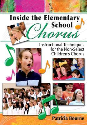 Inside the Elementary School Chorus: Instructional Techniques for the Non-Select Childrens Chorus  by  Patricia Bourne