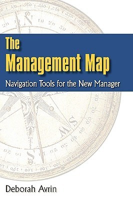The Management Map: Navigation Tools for the New Manager  by  Deborah Avrin