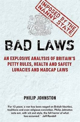 Bad Laws: An Explosive Analysis Of Britains Petty Rules, Health And Safety Lunacies, Madcap Laws And Nit Picking Regulations  by  Philip Johnston